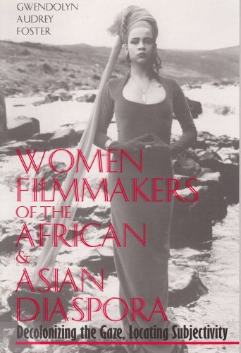 Women Filmmakers of the African & Asian Diaspora: Decolonizing the Gaze, Locating Subjectivity - Gwendolyn Audrey Foster