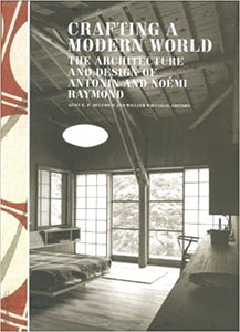 Crafting a Modern World: The Architecture and Design of Antonin and Noemi Raymond By: Kurt Helfrich, William Whitaker