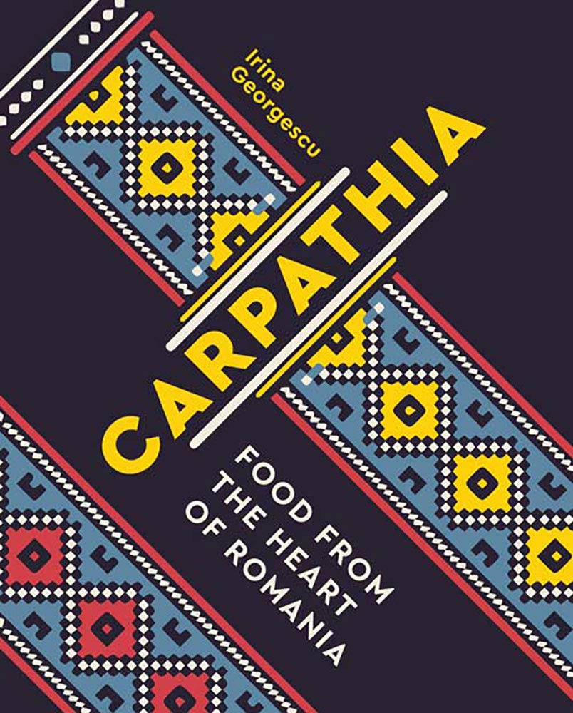 Carpathia: Food from the Heart of Romania - Irina Georgescu