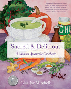 Sacred and Delicious: A Modern Ayurvedic Cookbook - Lisa Joy Mitchell
