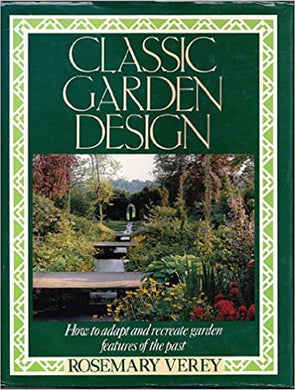 Classic Garden Design: How to Adapt and Recreate Garden Features of the Past - Rosemary Verey