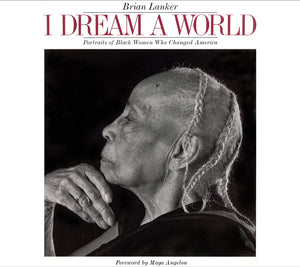 I Dream A World: Portraits of Black Women Who Changed America by Brian Lanker