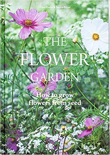 The Flower Garden: How to Grow Flowers from Seed - Clare Foster & Sabina Ruber