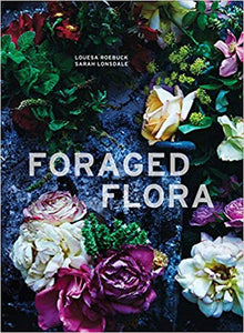 Foraged Flora: A Year of Gathering and Arranging Wild Plants and Flowers - Louesa Roebuck