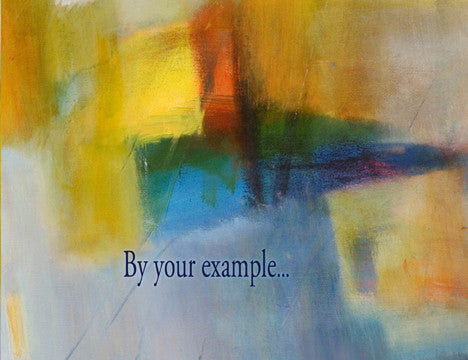 By your example...I experience the depth of goodness found in this world