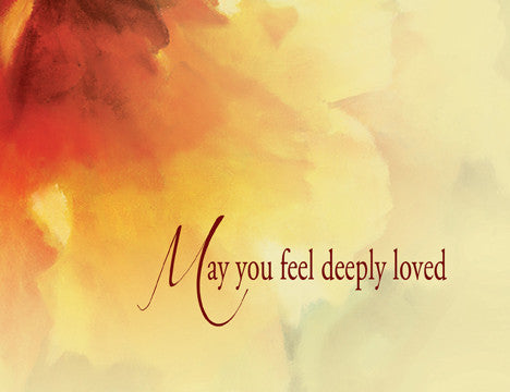 May you feel deeply loved...because you are