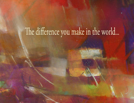 The difference you make in this world...makes a world of difference in mine