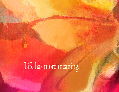 Life has more meaning...because you are in it