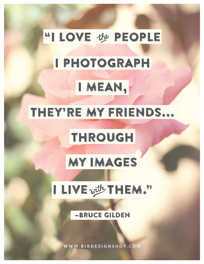 I love the people I photograph I mean, they are my friends, through my images I live with them - Bruce Gilden