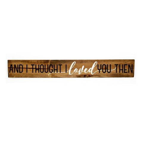 Wood Sign with Quote, I Thought I Loved You Then Sign - lasting-expressions-vinyl