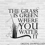 The grass is green where you water it SVG Quote Design Vector - Print Quotes, Vinyl Design, ai svg pdf, SVG File Silhouette, Typography Sign - lasting-expressions-vinyl