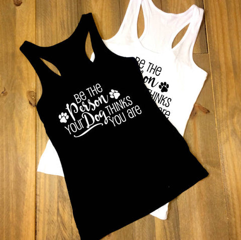Be the person your dog thinks you are, Custom Shirt, Inspirational Quote Tank top, Women's Outfit, Dog Saying Shirt, Birthday Gift for Her - lasting-expressions-vinyl
