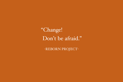 Change! Don't be afraid.