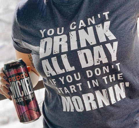 You Can't Drink All Day if You Don't Start in the Mornin