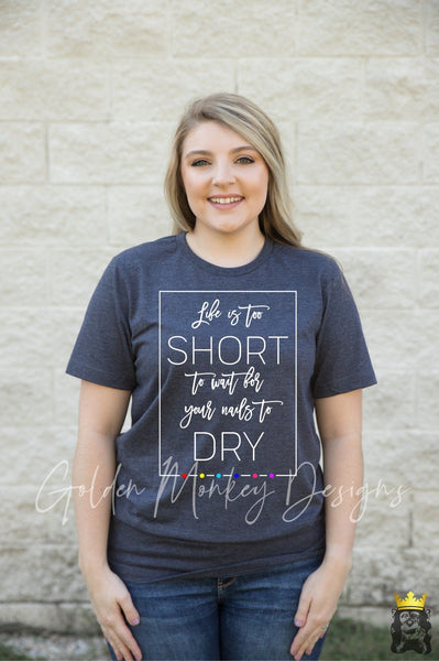 Life is too short to wait for your nails to dry - Nail Boss Shirt