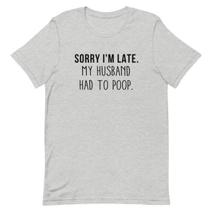 Sorry I'm Late. My husband had to poop.