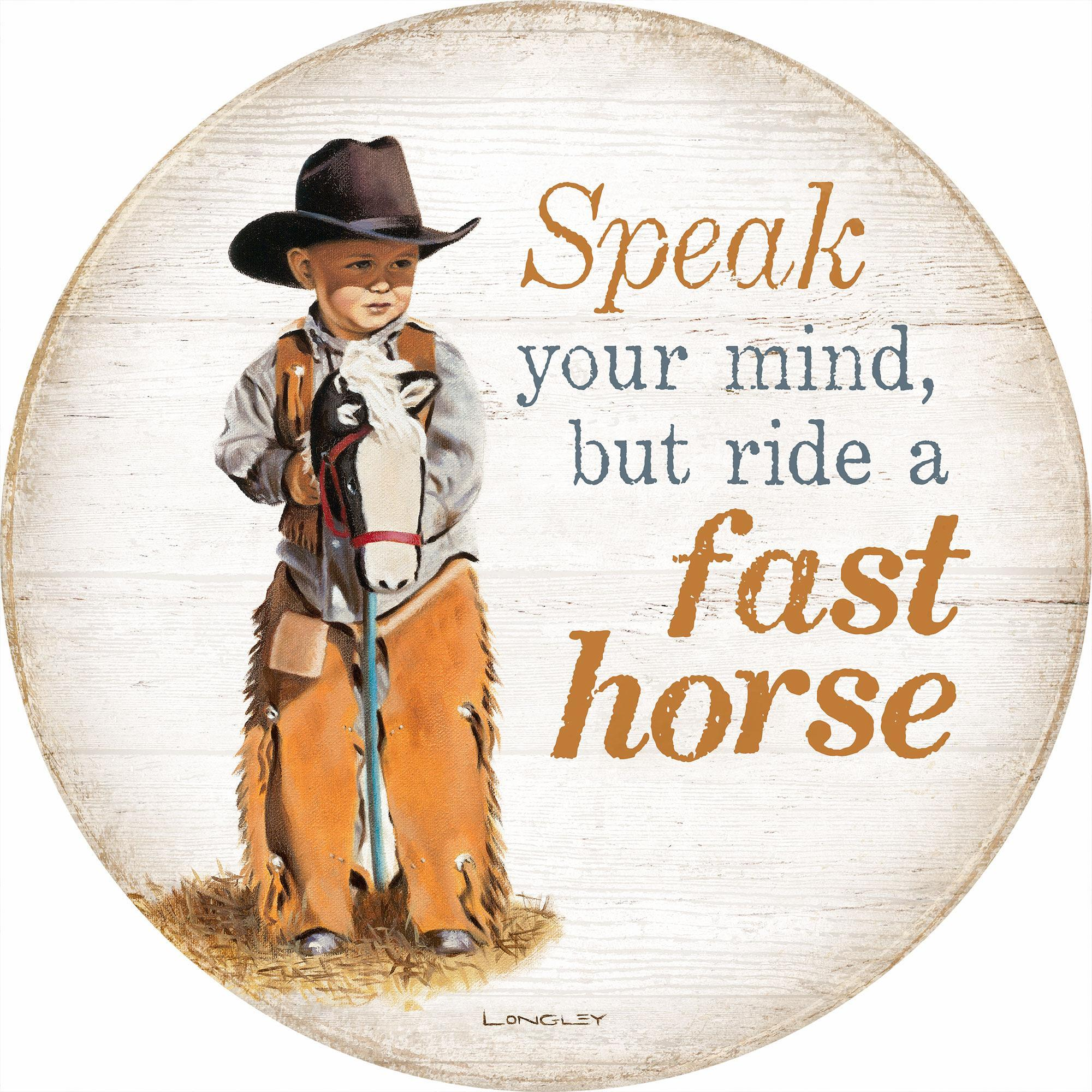 Speak Your Mind But Ride a Fast Horse.