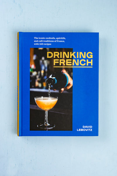 Drinking French : The Iconic Cocktails, Aperitifs, and Cafe Traditions of France
