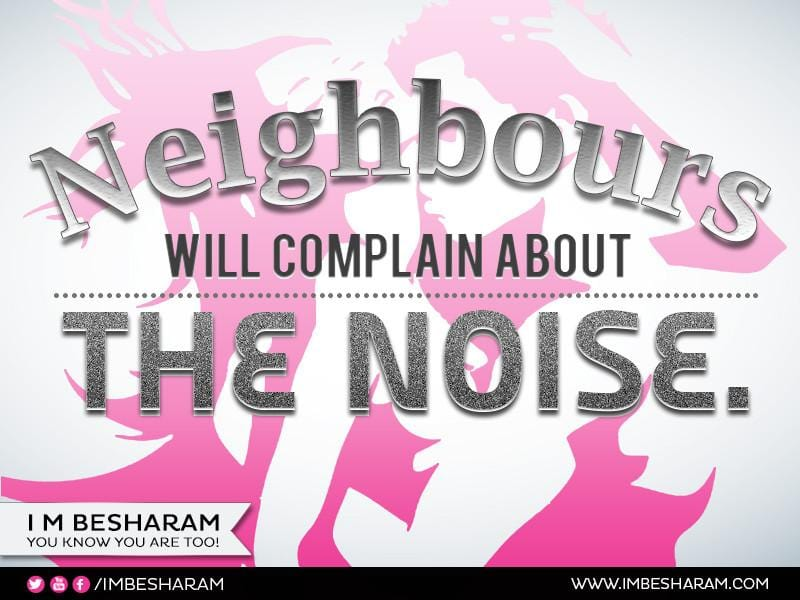 Neighbours Will Complain About The Noise.