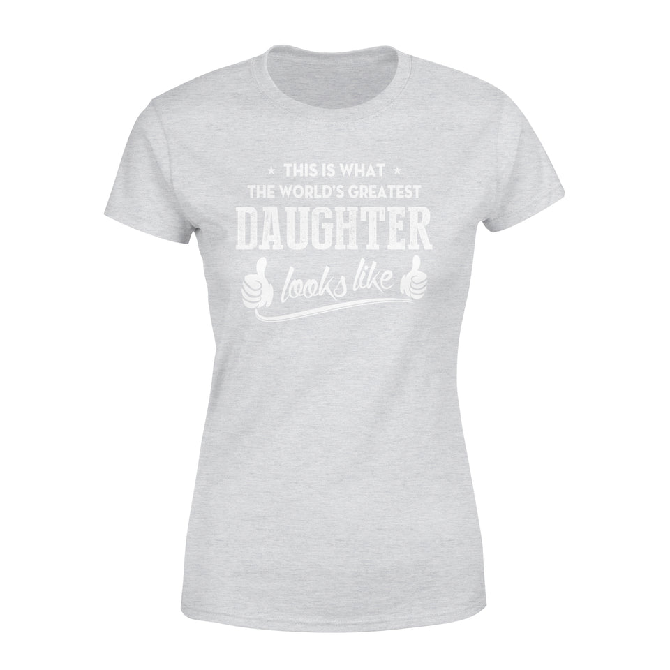 This Is What The World's Greatest Daughter Looks Like - Premium Women's Tee