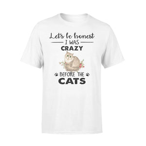 Let's Be Honest I Was Crazy Before The Cats - Premium T-shirt