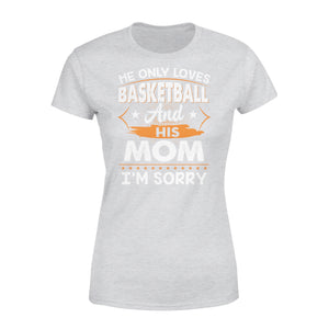 He Only Loves Basketball And His Mom - Premium Women's Tee