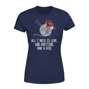 All I Need Is Love And Knitting And A Dog - Premium Women's Tee