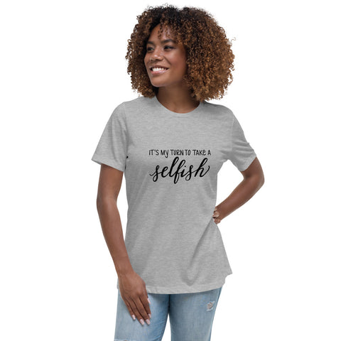 "Women's Relaxed T-Shirt - ""It's My Turn to Take a Selfish"""