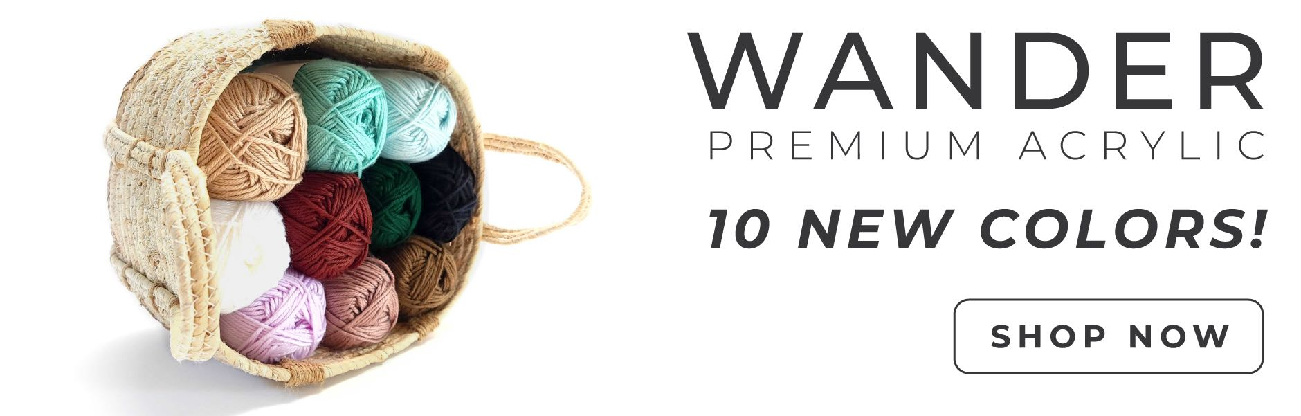 10 new colors of Wander, as bullet skeins, arranged in a circular basket tipped on its side, title reads WANDER premium acrylic, 10 NEW COLORS, with a button that says SHOP NOW