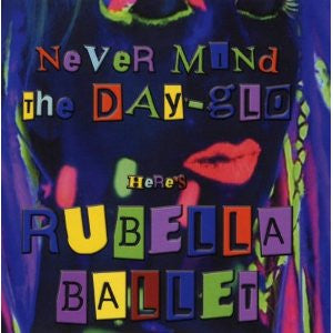 Rubella Ballet - Never Mind The Day-Glo Here's Rubella Ballet