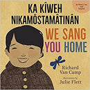 We Sang You Home Ka Kîweh Nikâmôstamâtinân Cree and English