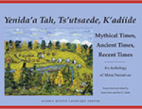 Yenida'a Tah, Tsu'utsaede, K'adiide / Mythical Times, Ancient Times, Recent Times: An Anthology of Ahtna Narratives