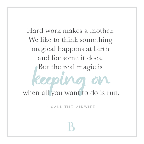 """Hard work makes a mother. We like to think something magical happens at birth and for some it does. But the real magic is keeping on when all you want to do is run."""