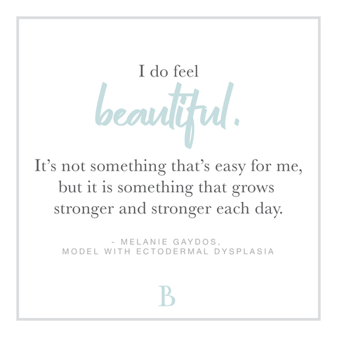 """I do feel beautiful, it's not something that's easy for me, but it is something that grows stronger and stronger each day."" - Melanie Gaydos, Model with Ectodermal Dysplasia"