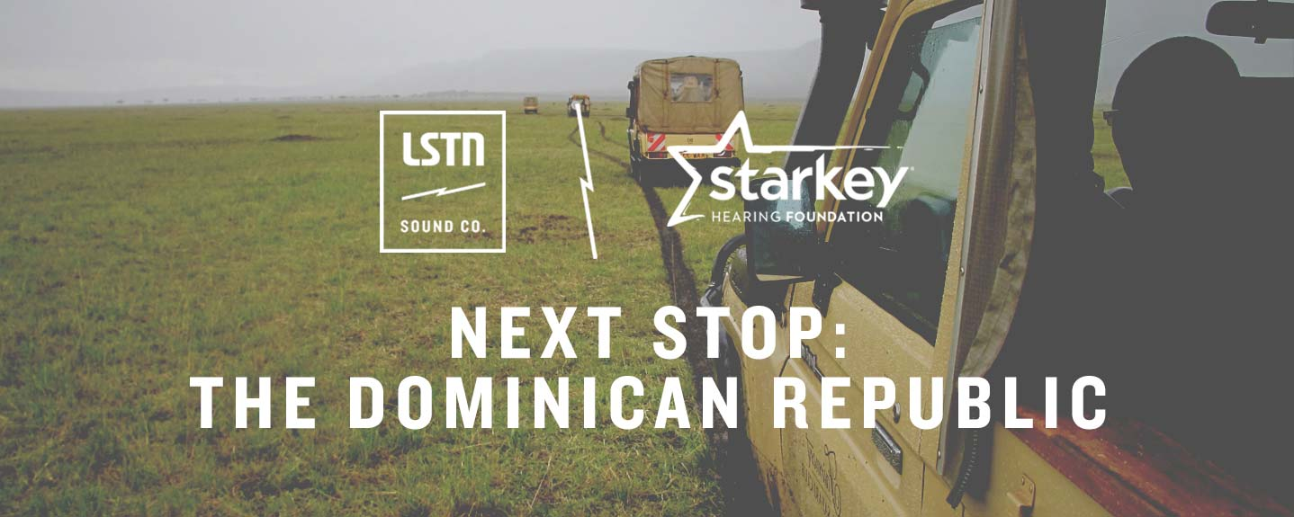 LSTN x Starkey Hearing Foundation. Next Stop: Dominican Republic