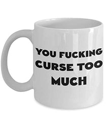 You Fucking Curse Too Much Funny Coffee Mug