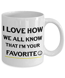 I Love How We All Know I'm Your Favorite Funny Coffee Tea Mug