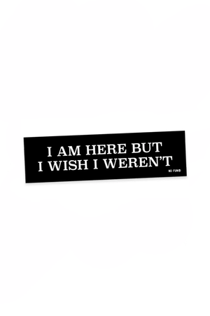 I Am Here, But I Wish I Weren't Bumper Sticker