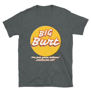 "Big Burt ""You Just Gotta Believe!"" Official Tee"