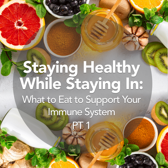 Stay In, Stay Healthy: What to Eat to Support Your Immune System PT 1