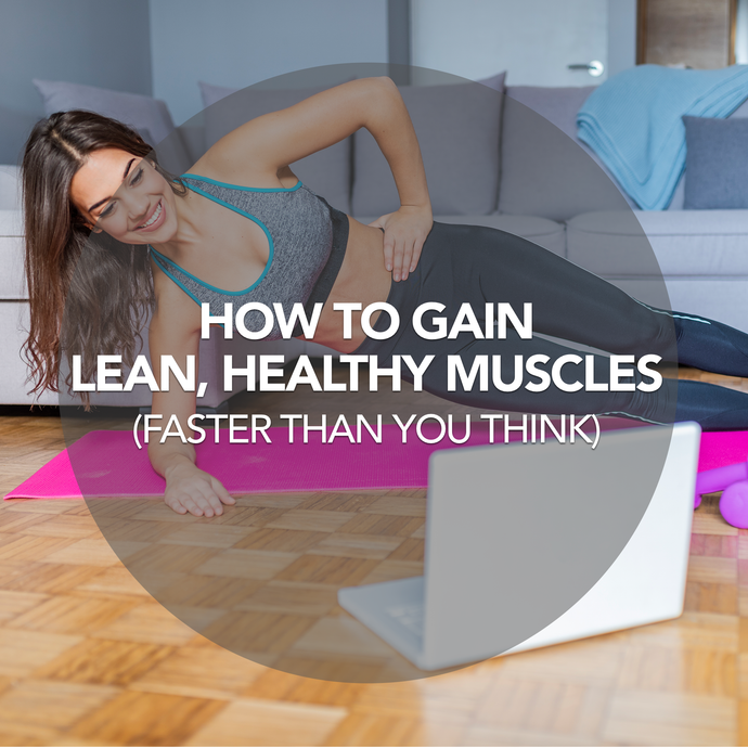 How to Gain Lean, Healthy Muscles (Faster Than You Think)