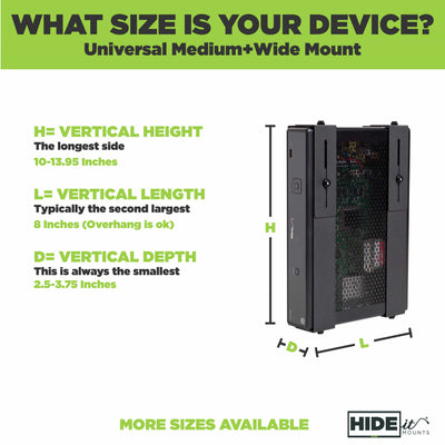 What size is your device? Universal medium + wide mount. More sizes available. A mount with a cable box in it.
