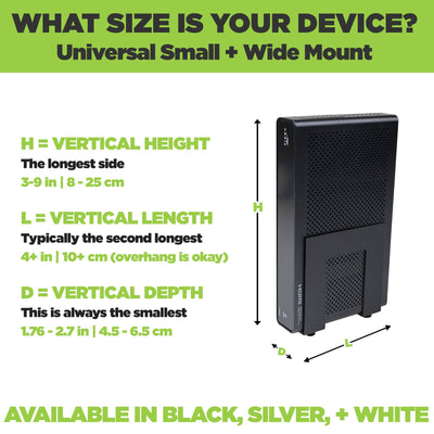 Small and Wide Device Mount adjust to fit a wide range of components including modems, routers and cable boxes.