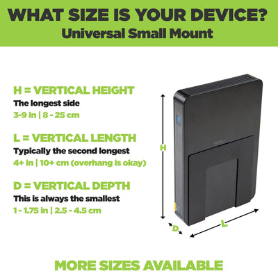 Universal Small Mount adjusts to fit a wide range of devices including wireless routers and modems.