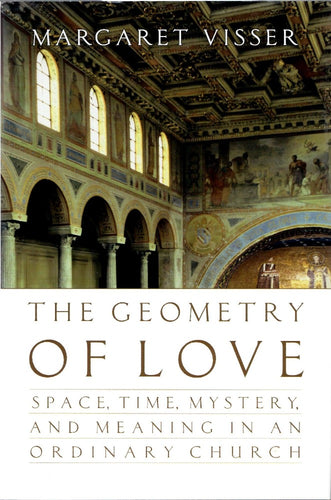 The Geometry of Love: Space, Time, Mystery, and Meaning in an Ordinary Church by Margaret Visser