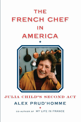 The French Chef In America: Julia Child's Second Act by Alex Prud'homme