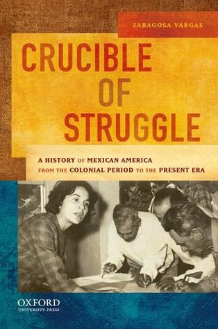 Crucible of Struggle: A History of Mexican Americans from the Colonial Period to the Present Era by Zaragosa Vargas