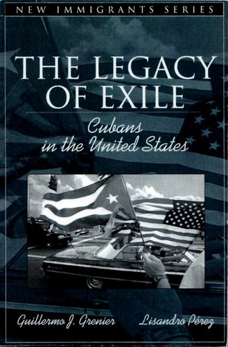 The Legacy of Exile: Cubans in the United States by Guillermo J. Grenier; Lisandro Pérez; Nancy Foner