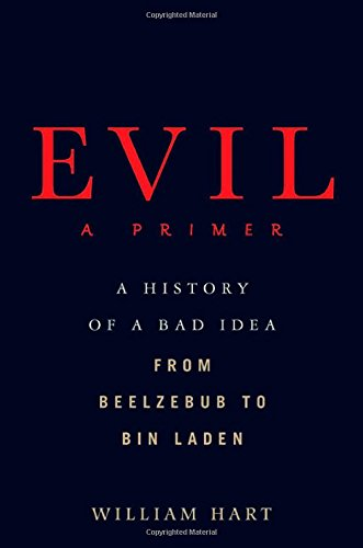 Evil: A Primer: A History of a Bad Idea from Beelzebub to Bin Laden by William Hart