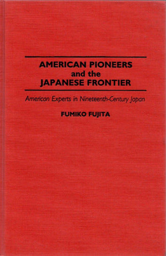 American Pioneers and the Japanese Frontier: American Experts in Nineteenth-Century Japan by Fumiko Fujita